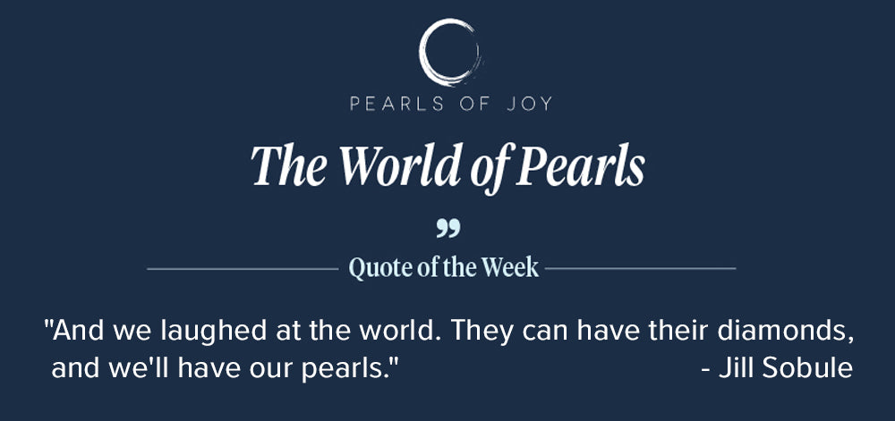 """Pearls of Joy Pearl Quote of the Week: """"And we laughed at the world. They can have their diamonds, and we'll have our pearls"""" - Jill Sobule"""