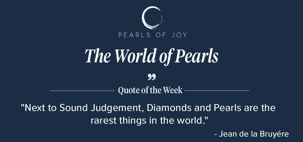 """Pearls of Joy Pearl Quote of the Week: """"Next to Sound Judgement, Diamonds and Pearls are the rarest things in the world."""" - Jean de la Bruyére"""