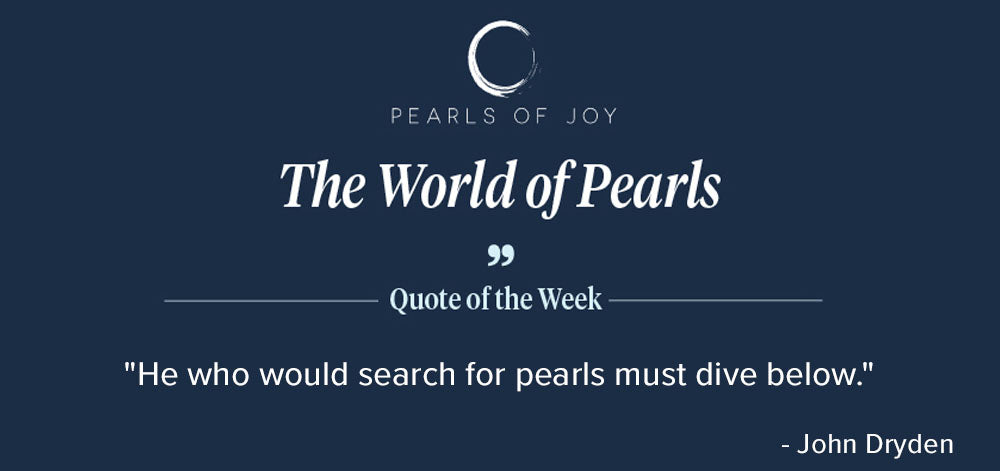 """Pearls of Joy Pearl Quote of the Week: """"He who would search for pearls must dive below."""" - John Dryden"""