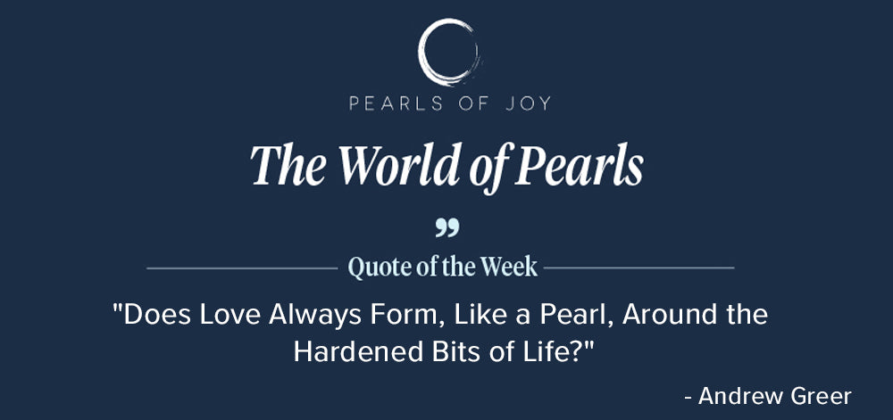 """Pearls of Joy Pearl Quote of the Week: """"Does Love Always Form, Like a Pearl, Around the Hardened Bits of Life?"""" - Andrew Greer"""