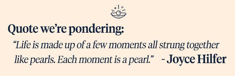 "Pearls of Joy Pearl Quote of the Week: ""Life is made up of a few moments all strung together like pearls. Each moment is a pearl.""    – Joyce Hilfer"