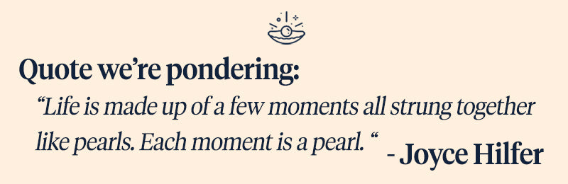 Pearls of Joy Pearl Quote of the Week: Life is made up of a few moments all strung together like pearls. Each moment is a pearl. -Joyce Hilfer