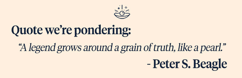"""Pearls of Joy Pearl Quote of the Week: """"A legend grows around a grain of truth, like a pearl."""" - Peter S. Beagle"""
