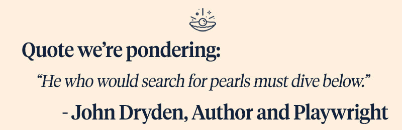 Pearls of Joy Pearl Quote of the Week: He Who Would Search For Pearls Must Dive Below. - John Dryden
