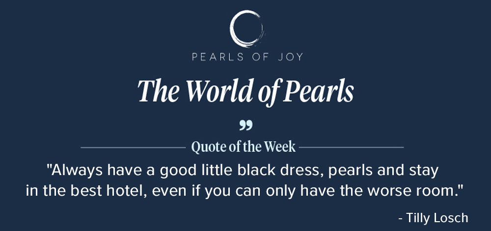 """Pearls of Joy Pearl Quote of the Week: """"Always have a good little black dress, pearls and stay in the best hotel, even if you can only have the worse room."""" -  Tilly Losch"""