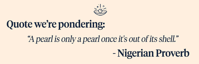 "Pearls of Joy Pearl Quote of the Week:   ""A pearl is only a pearl once it's out of its shell."" - Nigerian Proverb"