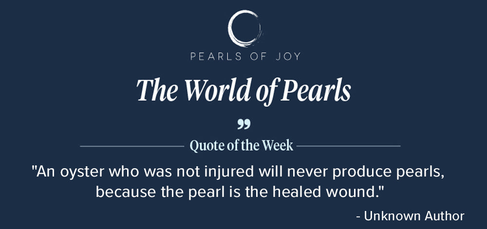 """Pearls of Joy Pearl Quote of the Week: """"An oyster who was not injured will never produce pearls, because the pearl is the healed wound."""" - Unknown Author"""