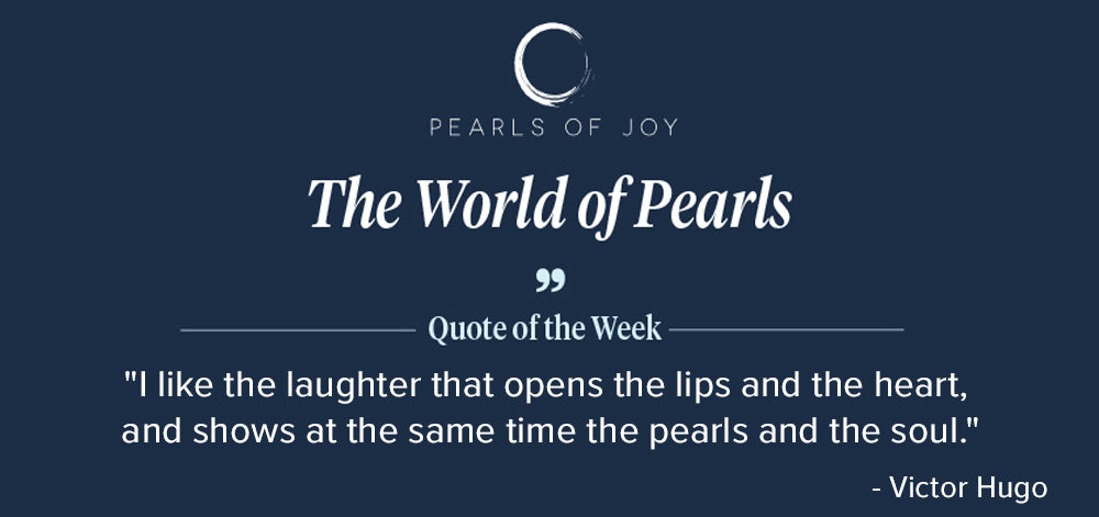 """Pearls of Joy Pearl Quote of the Week: """"I like the laughter that opens the lips and the heart, and shows at the same time the pearls and the soul."""" - Victor Hugo"""