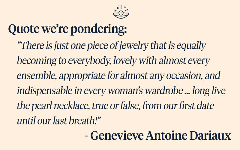 """Pearls of Joy Pearl Quote of the Week: """"There is just one piece of jewelry that is equally becoming to everybody, lovely with almost every ensemble, appropriate for almost any occasion, and indispensable in every woman's wardrobe … long live the pearl necklace, true or false, from our first date until our last breath!""""  - Genevieve Antoine Dariaux"""