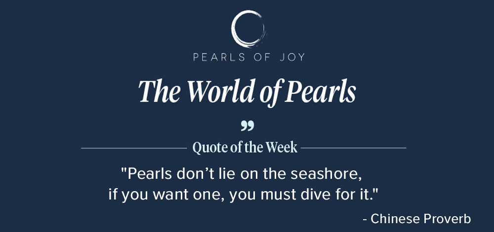 """Pearls of Joy Pearl Quote of the Week: """"Pearls don't lie on the seashore, if you want one, you must dive for it."""" - Chinese Proverb"""