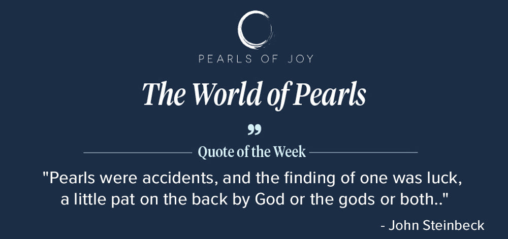 """Pearls of Joy Pearl Quote of the Week: """"Pearls were accidents, and the finding of one was luck, a little pat on the back by God or the gods or both."""" - John Steinbeck"""