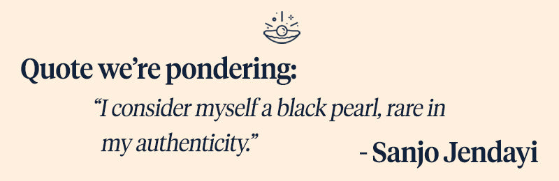 "Pearls of Joy Pearl Quote of the Week: ""I consider myself a black pearl, rare in my authenticity.""  – Sanjo Jendayi"
