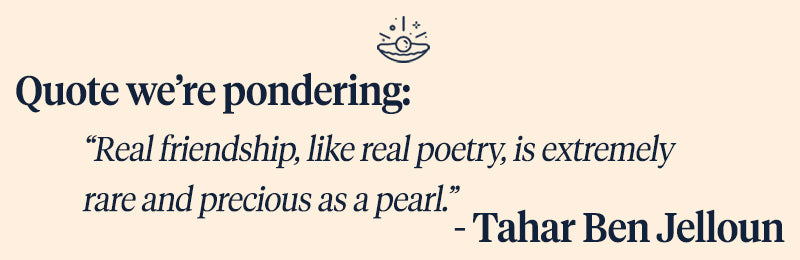 Pearls of Joy Pearl Quote of the Week: Real friendship, like real poetry, is extremely rare and precious as a pearl. – Tahar Ben Jelloun