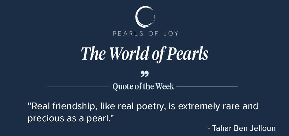 """Pearls of Joy Pearl Quote of the Week: """"Real friendship, like real poetry, is extremely rare and precious as a pearl."""" - Tahar Ben Jelloun"""