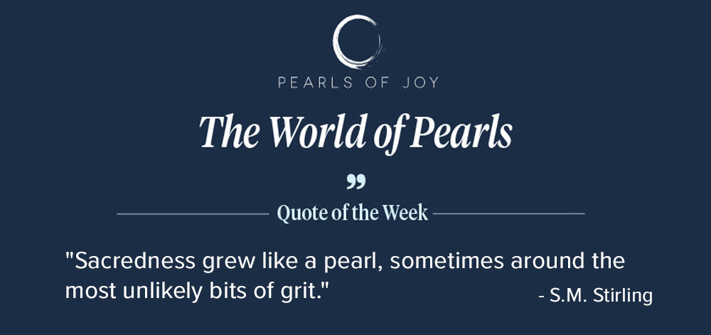 """Pearls of Joy Pearl Quote of the Week: """"Sacredness grew like a pearl, sometimes around the most unlikely bits of grit."""" - S.M. Stirling"""