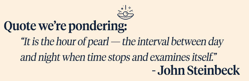 "Pearls of Joy Pearl Quote of the Week:  ""It is the hour of pearl—the interval between day and night when time stops and examines itself.""  - John Steinbeck"