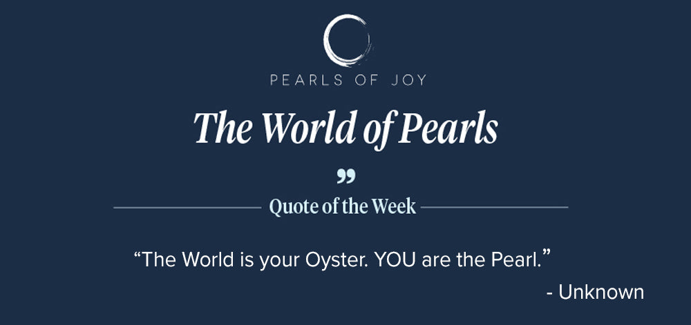 """Pearls of Joy Pearl Quote of the Week: """"The World is your Oyster. YOU are the Pearl."""" - Unknown"""