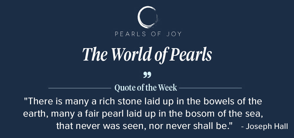 """Pearls of Joy Pearl Quote of the Week: """"There is many a rich stone laid up in the bowels of the earth, many a fair pearl laid up in the bosom of the sea, that never was seen, nor never shall be."""" - Joseph Hall"""