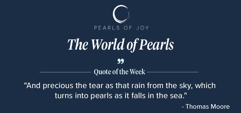 """Pearls of Joy Pearl Quote of the Week: """"And precious the tear as that rain from the sky, which turns into pearls as it falls in the sea."""" - Thomas Moore"""