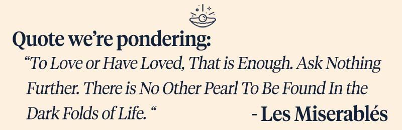 """Pearls of Joy Pearl Quote of the Week: """"To Love or Have Loved, That is Enough. Ask Nothing Further. There is No Other Pearl To Be Found In the Dark Folds of Life."""" - Les Miserablés"""