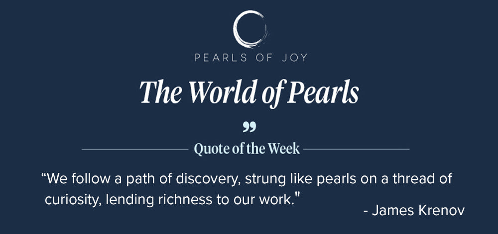 """Pearls of Joy Pearl Quote of the Week: """"We follow a path of discovery, strung like pearls on a thread of curiosity, lending richness to our work."""" - James Krenov"""