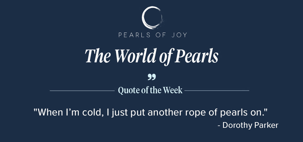 """Pearls of Joy Pearl Quote of the Week: """"When I'm cold, I just put another rope of pearls on."""" - Dorothy Parker"""