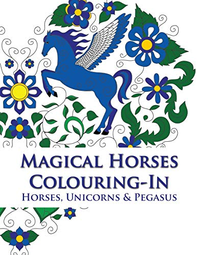 Magical Horses Colouring-In: Adult Coloring Book Featuring Horses, Unicorns  and Pegasus Set Amongst Floral, Celestial and Paisley Designs.