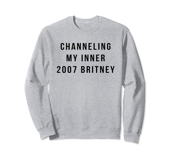 Channeling My Inner 2007 Britney Funny Saying Sweatshirt