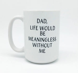 DAD, LIFE WOULD BE MEANINGLESS WITHOUT ME