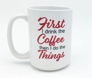 FIRST I DRINK COFFEE...