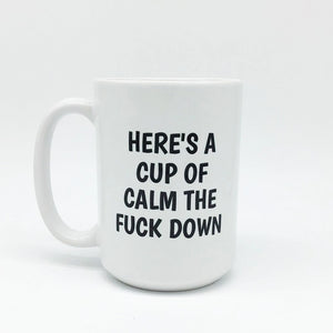 HERE'S A CUP OF CALM THE F*CK DOWN