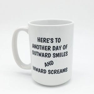HERE'S TO ANOTHER DAY OF OUTWARD SMILES AND INWARD SCREAMS