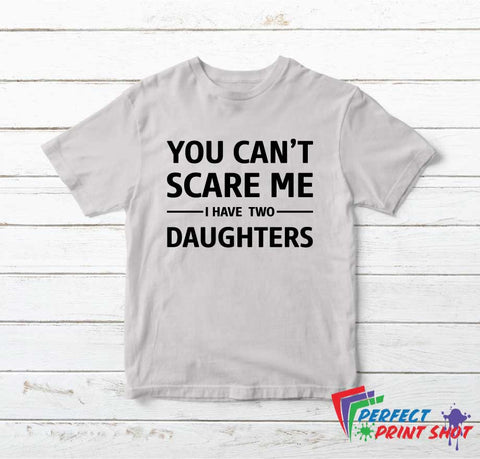 Tricou You Can't Scare Me I have Two Daughters