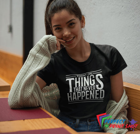 "Tricou ""Today on things that never happened"""