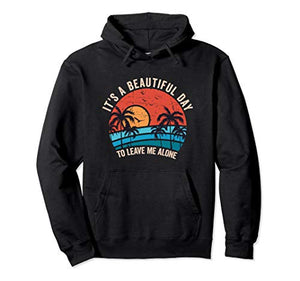It's A Beautiful Day To Leave Me Alone, Funny Anti Social Pullover Hoodie