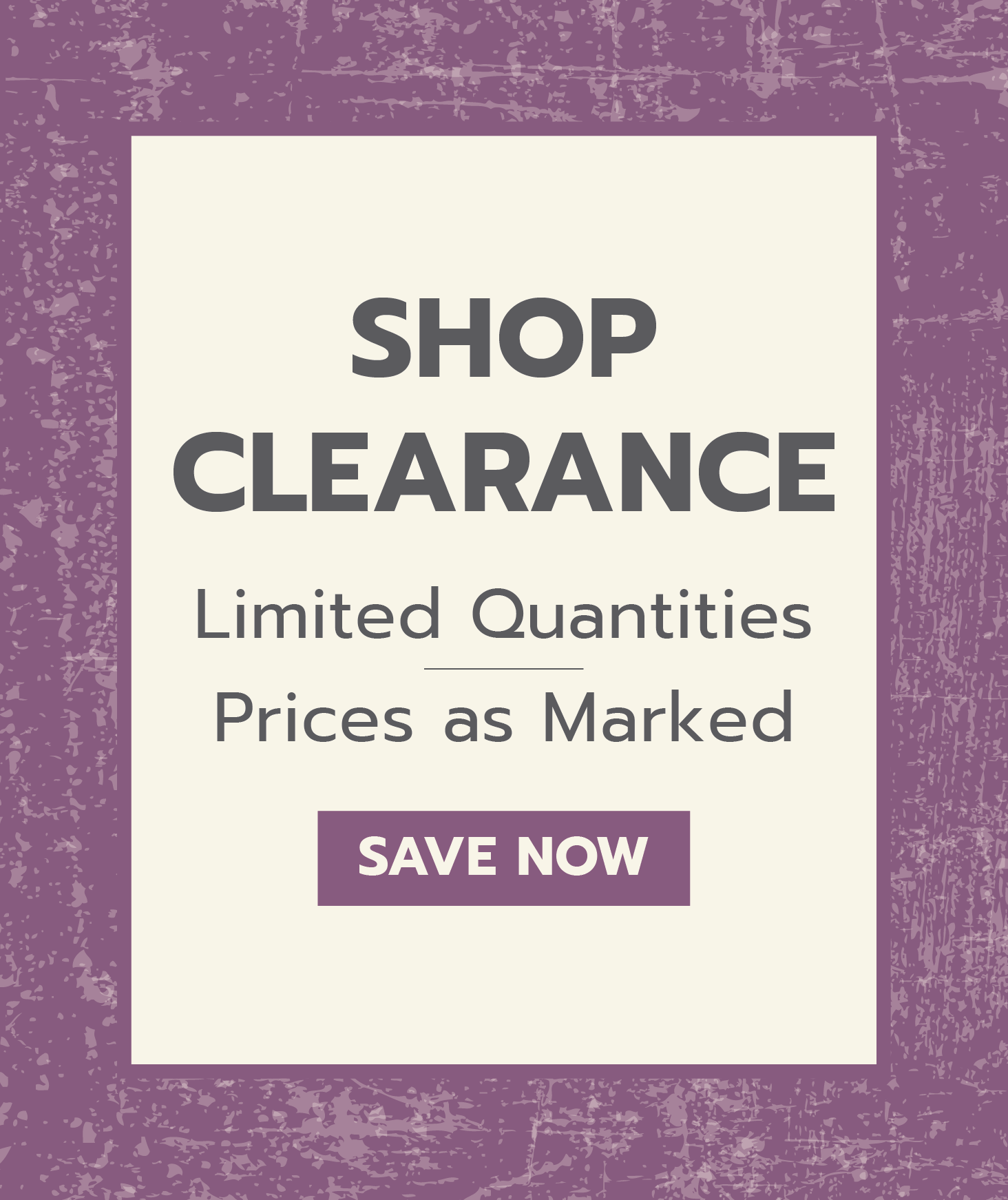 Shop clearance. Limited quantities. Prices as marked. Save now.