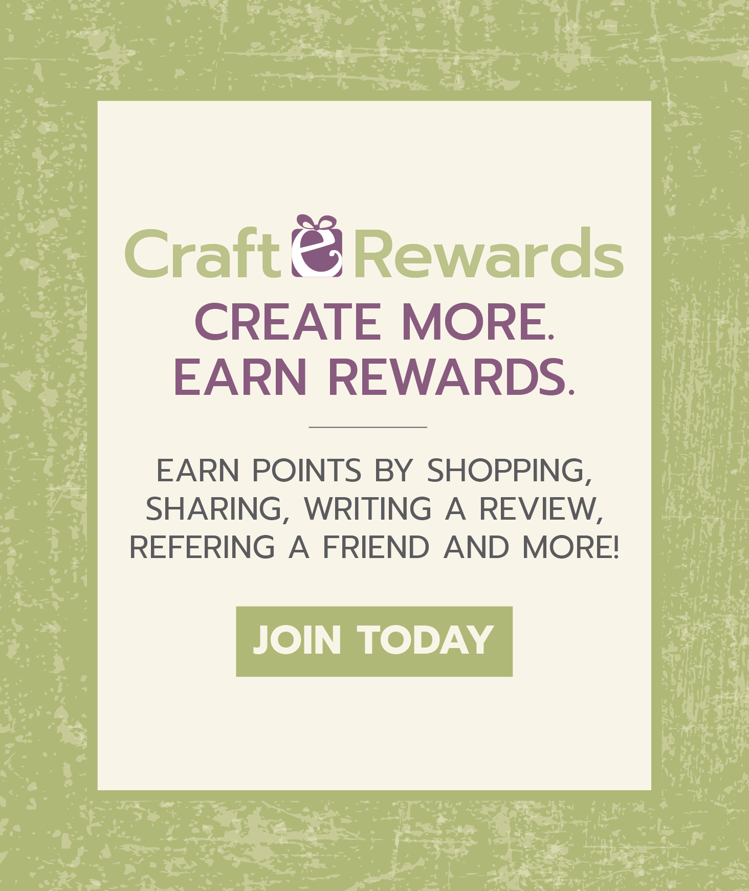 Craft-e-Rewards. Create more. Earn rewards. Earn points by shopping, sharing, writing a review, referring a friend and more! Join today.