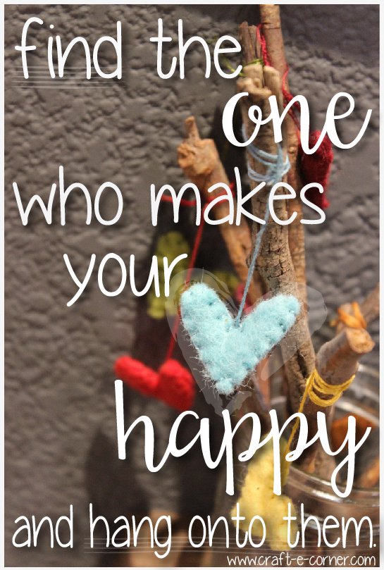 Find the one who makes your heart happy and hang onto them.