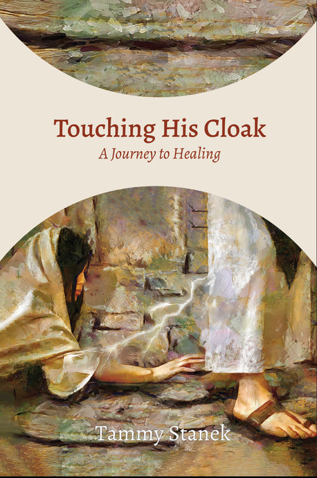 Touching His Cloak: A Journey to Healing: By Tammy Stanek