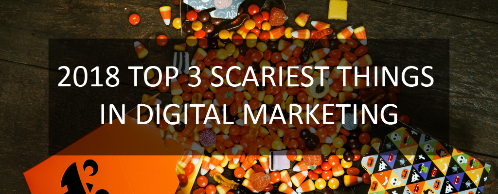 2018 Top 3 Scariest Things in Digital Marketing