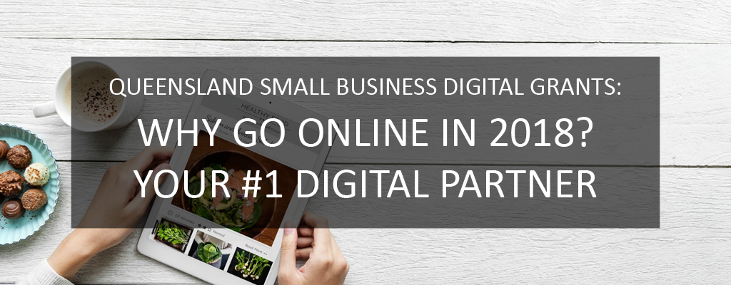 Queensland Small Business Digital Grants: Why Go Online in 2018? Your #1 Digital partner