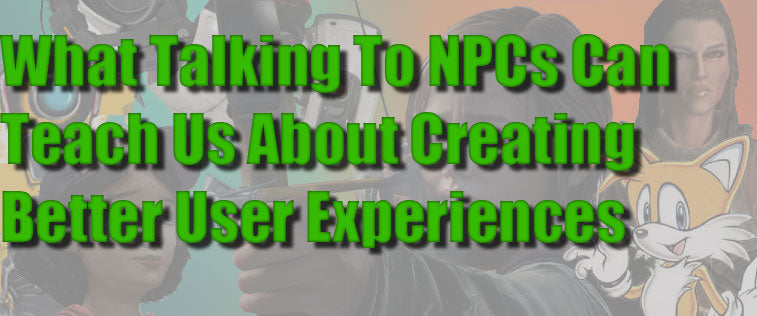 What Talking To Video Game NPCs Can Teach You About User Experience