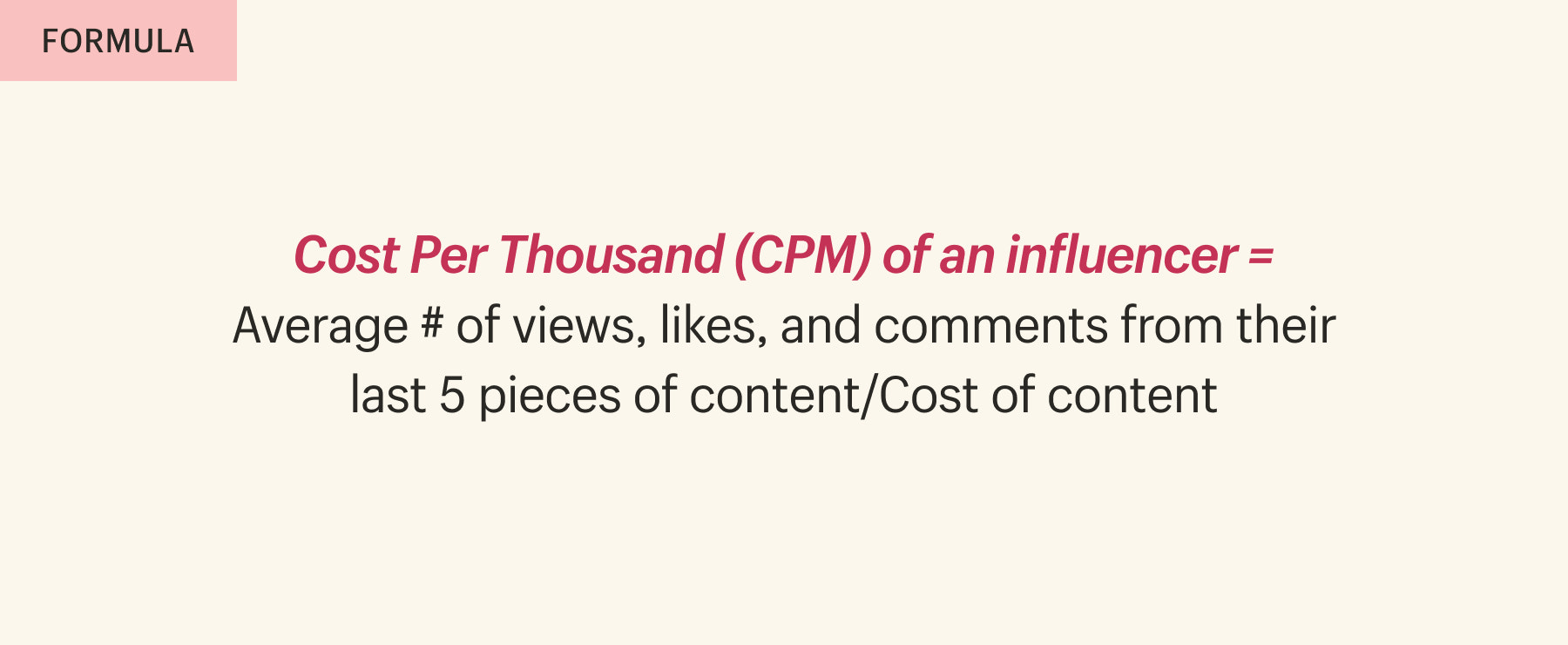 Cost Per Thousand (CPM) of an influencer = Average # of views, likes, and comments from their last 5 pieces of content/Cost of content