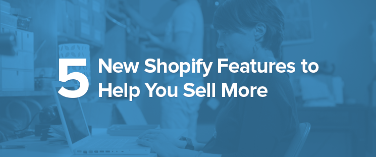Announcing 5 New Shopify Features to Help You Sell More