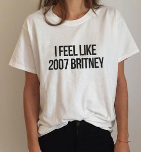 I feel like 2007 Britney Letters Print Women T shirt Cotton Casual Funny Shirt For Lady White Top Tee Hipster Z-251-geekbuyig