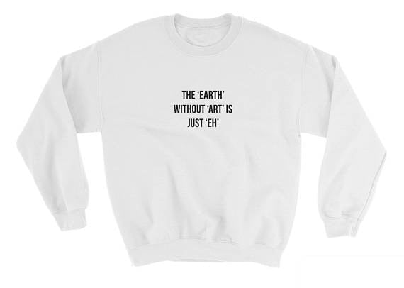 The Earth without Art is Just Eh Sweatshirt Unisex Casual Cotton Crewneck Women/Men Graphic Funny Letter Hoodies Outfits Tops-geekbuyig