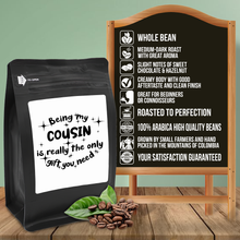Load image into Gallery viewer, Being My Cousin Is Really The Only Gift You Need – Coffee Gift – Gifts for Coffee Lovers with Funny, Inspirational Quotes – Best Gifts for Coffee Lovers for Christmas, Birthdays, Anniversaries – Coffee Gift Ideas – 12oz Medium-Dark Roast Coffee Beans