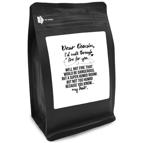 Dear Cousin, I'd Walk Through Fire For You. Well Not Fire That Would Be Dangerous. But A Super Humid Room. But Not Too Humid Because You Know My Hair – 12oz Medium-Dark Beans - DieHard Java Coffee Lovers Gifts with Funny or Inspirational Quotes