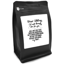 Load image into Gallery viewer, Dear Sibling, I'd Walk Through Fire For You. Well Not Fire That Would Be Dangerous. But A Super Humid Room. But Not Too Humid Because You Know My Hair – 12oz Medium-Dark Beans - DieHard Java Coffee Lovers Gifts with Funny or Inspirational Quotes