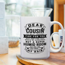 Load image into Gallery viewer, Dear Cousin, I'll Walk Through Fire For You. Well, Not Fire That Would Be Dangerous; But A Super Humid Room; But, Not Too Humid, Because You Know, My Hair – 15oz Mug with Funny or Inspirational Saying – Top Quality Gift for Birthday, Christmas, Co-worker